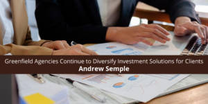 Andrew Semple and Greenfield Agencies Continue to Diversify Investment Solutions for Clients