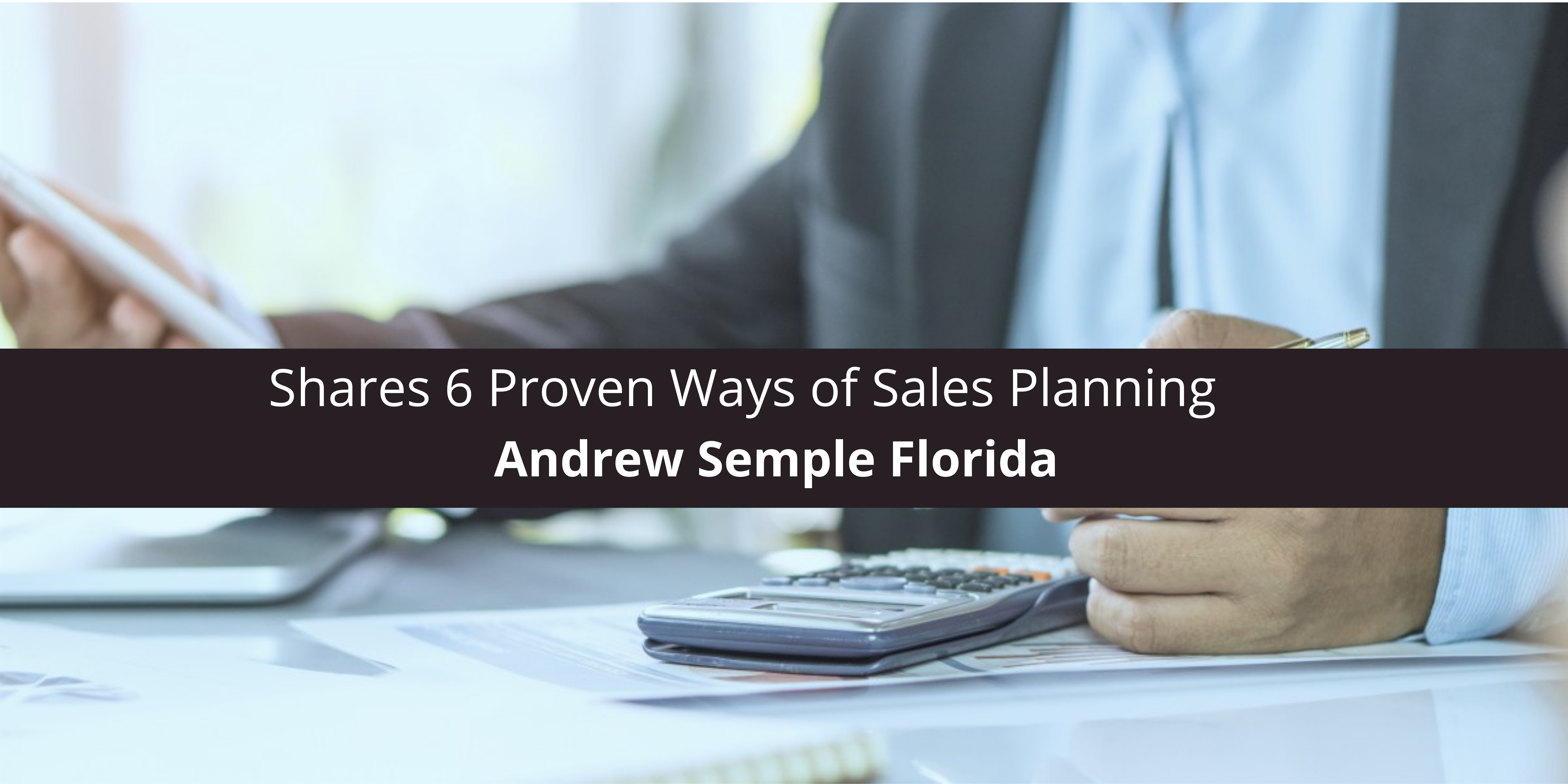 Andrew Semple Florida Shares 6 Proven Ways of Sales Planning