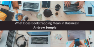 Andrew Semple: What Does Bootstrapping Mean in Business?